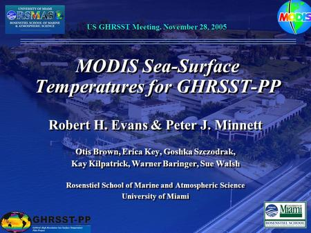 MODIS Sea-Surface Temperatures for GHRSST-PP Robert H. Evans & Peter J. Minnett Otis Brown, Erica Key, Goshka Szczodrak, Kay Kilpatrick, Warner Baringer,