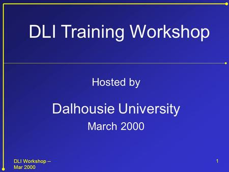 DLI Workshop -- Mar 2000 1 Hosted by Dalhousie University March 2000 DLI Training Workshop.