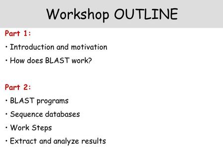 Workshop OUTLINE Part 1: Introduction and motivation How does BLAST work? Part 2: BLAST programs Sequence databases Work Steps Extract and analyze results.