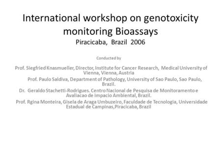 International workshop on genotoxicity monitoring Bioassays Piracicaba, Brazil 2006 Conducted by Prof. Siegfried Knasmueller, Director, Institute for Cancer.