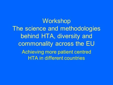 Workshop The science and methodologies behind HTA, diversity and commonality across the EU Achieving more patient centred HTA in different countries.