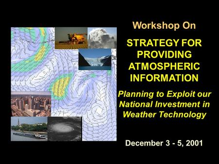 Workshop On STRATEGY FOR PROVIDING ATMOSPHERIC INFORMATION Planning to Exploit our National Investment in Weather Technology December 3 - 5, 2001.