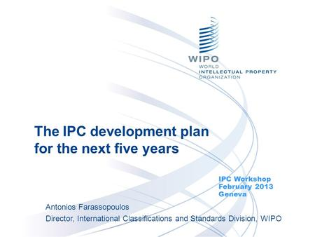 The IPC development plan for the next five years IPC Workshop February 2013 Geneva Antonios Farassopoulos Director, International Classifications and Standards.