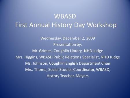 WBASD First Annual History Day Workshop Wednesday, December 2, 2009 Presentation by: Mr. Grimes, Coughlin Library, NHD Judge Mrs. Higgins, WBASD Public.
