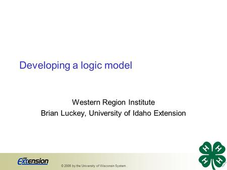 Developing a logic model Western Region Institute Brian Luckey, University of Idaho Extension 1 © 2008 by the University of Wisconsin System..