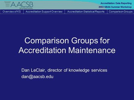 Overview of KSAccreditation Support OverviewAccreditation Statistical ReportsComparison Groups 2003 SBAA Summer Workshop Accreditation Data Reporting Comparison.