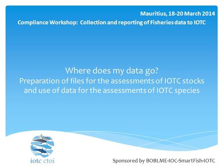 Where does my data go? Preparation of files for the assessments of IOTC stocks and use of data for the assessments of IOTC species Mauritius, 18-20 March.