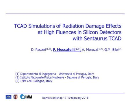 TCAD Simulations of Radiation Damage Effects at High Fluences in Silicon Detectors with Sentaurus TCAD D. Passeri(1,2), F. Moscatelli(2,3), A. Morozzi(1,2),
