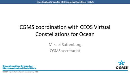 Coordination Group for Meteorological Satellites - CGMS CEOS SIT Technical Workshop, Darmstadt 16 Sep 2015 Coordination Group for Meteorological Satellites.
