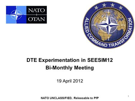 1 DTE Experimentation in SEESIM12 Bi-Monthly Meeting 19 April 2012 NATO UNCLASSIFIED, Releasable to PfP.