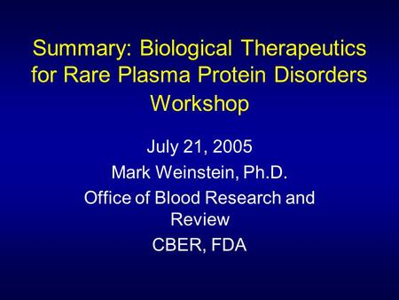 Summary: Biological Therapeutics for Rare Plasma Protein Disorders Workshop July 21, 2005 Mark Weinstein, Ph.D. Office of Blood Research and Review CBER,