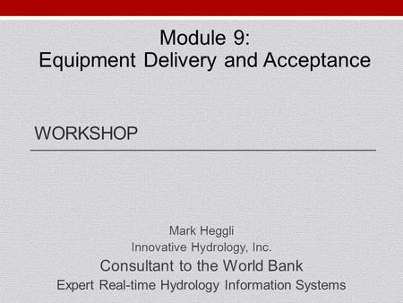 WORKSHOP Mark Heggli Innovative Hydrology, Inc. Consultant to the World Bank Expert Real-time Hydrology Information Systems Module 9: Equipment Delivery.