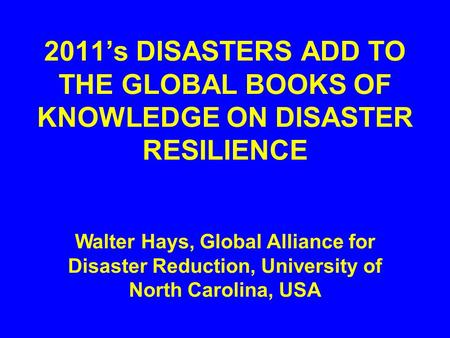 2011's DISASTERS ADD TO THE GLOBAL BOOKS OF KNOWLEDGE ON DISASTER RESILIENCE Walter Hays, Global Alliance for Disaster Reduction, University of North Carolina,