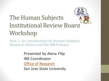 The Human Subjects Institutional Review Board Workshop Part 1: An Introduction to Human Subjects Research Ethics and the IRB Process Presented by Alena.