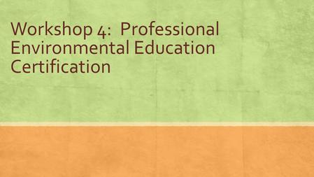 Workshop 4: Professional Environmental Education Certification.