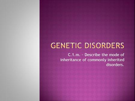 Genetic disorders C.1.m. – Describe the mode of inheritance of commonly inherited disorders.