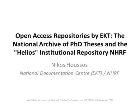 Open Access Repositories by EKT: The National Archive of PhD Theses and the Helios Institutional Repository NHRF Nikos Houssos National Documentation.