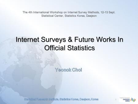 Internet Surveys & Future Works In Official Statistics 1 The 4th International Workshop on Internet Survey Methods, 12-13 Sept. Statistical Center, Statistics.