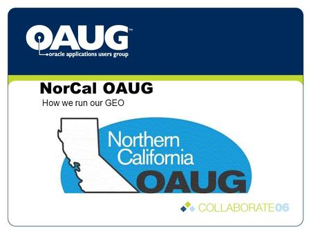 NorCal OAUG How we run our GEO. Organization We incorporated in CA as a Non-Profit S-Corporation This allows us to: Easily enter into contracts for conference.