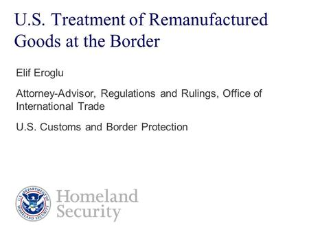 U.S. Treatment of Remanufactured Goods at the Border Elif Eroglu Attorney-Advisor, Regulations and Rulings, Office of International Trade U.S. Customs.