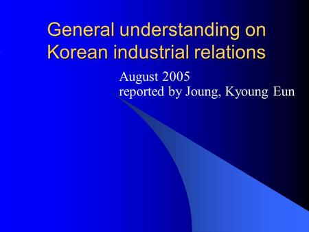 General understanding on Korean industrial relations August 2005 reported by Joung, Kyoung Eun.