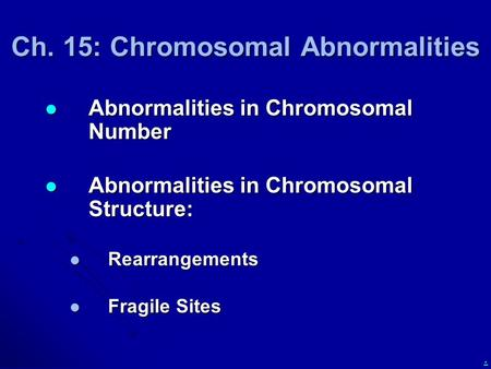 . Ch. 15: Chromosomal Abnormalities Abnormalities in Chromosomal Number Abnormalities in Chromosomal Number Abnormalities in Chromosomal Structure: Abnormalities.