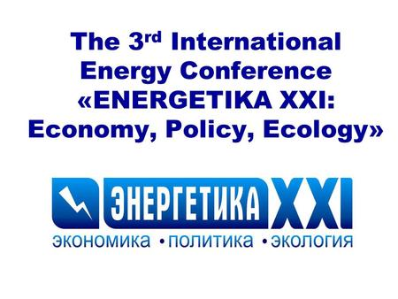 The 3 rd International Energy Conference «ENERGETIKA XXI: Economy, Policy, Ecology»
