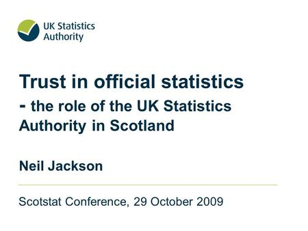 Trust in official statistics - the role of the UK Statistics Authority in Scotland Neil Jackson Scotstat Conference, 29 October 2009.
