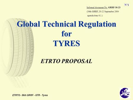 ETRTO - 56th GRRF - GTR - Tyres N°1 Global Technical Regulation for TYRES ETRTO PROPOSAL Informal document No. GRRF-56-23 (56th GRRF, 20-22 September 2004.