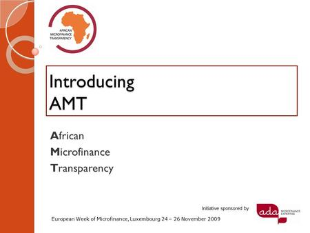 Introducing AMT African Microfinance Transparency European Week of Microfinance, Luxembourg 24 – 26 November 2009 Initiative sponsored by.