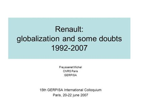 Renault: globalization and some doubts 1992-2007 Freyssenet Michel CNRS Paris GERPISA 15th GERPISA International Colloquium Paris, 20-22 june 2007.