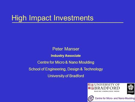 High Impact Investments Peter Manser Industry Associate Centre for Micro & Nano Moulding School of Engineering, Design & Technology University of Bradford.