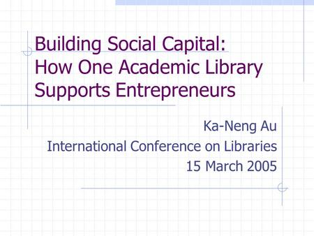 Building Social Capital: How One Academic Library Supports Entrepreneurs Ka-Neng Au International Conference on Libraries 15 March 2005.