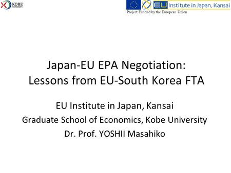 Japan-EU EPA Negotiation: Lessons from EU-South Korea FTA EU Institute in Japan, Kansai Graduate School of Economics, Kobe University Dr. Prof. YOSHII.
