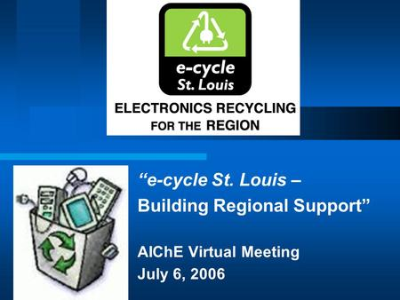 """e-cycle St. Louis – Building Regional Support"" AIChE Virtual Meeting July 6, 2006."