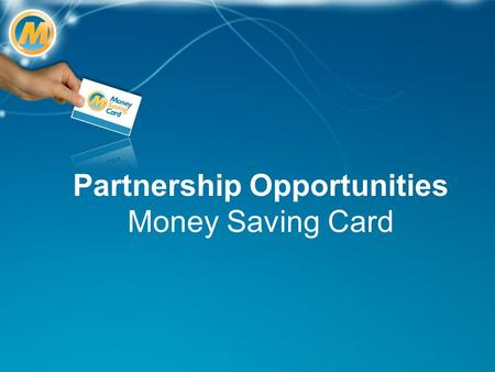 Partnership Opportunities Money Saving Card. What is the the Money Saving Card? The UK's largest discount card A new and unique revenue stream you can.