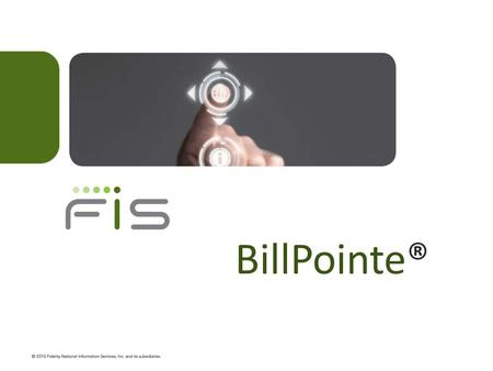 BillPointe®. What is BillPointe®? FIS hosted bill presentment and payment application Designed to address mid-market gaps in product functionality Web.