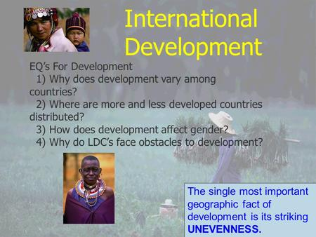 International Development EQ's For Development 1) Why does development vary among countries? 2) Where are more and less developed countries distributed?