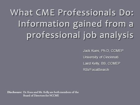 Disclosure: Dr. Kues and Mr. Kelly are both members of the Board of Directors for NCCME Jack Kues, Ph.D, CCMEP University of Cincinnati Laird Kelly, BS,