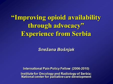 """Improving opioid availability through advocacy"" Experience from Serbia Snežana Bošnjak International Pain Policy Fellow (2006-2010) Institute for Oncology."