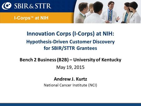 Innovation Corps (I-Corps) at NIH: Hypothesis-Driven Customer Discovery for SBIR/STTR Grantees Bench 2 Business (B2B) – University of Kentucky May 19,