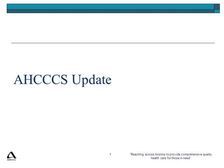 """Reaching across Arizona to provide comprehensive quality health care for those in need"" 1 AHCCCS Update."