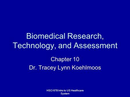 HSCI 678 Intro to US Healthcare System Biomedical Research, Technology, and Assessment Chapter 10 Dr. Tracey Lynn Koehlmoos.