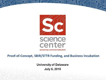 University of Delaware July 6, 2010 Proof-of-Concept, SBIR/STTR Funding, and Business Incubation.