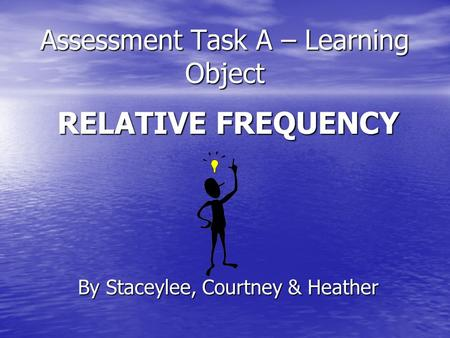 Assessment Task A – Learning Object RELATIVE FREQUENCY By Staceylee, Courtney & Heather.