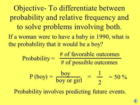 Objective- To differentiate between probability and relative frequency and to solve problems involving both. If a woman were to have a baby in 1990, what.