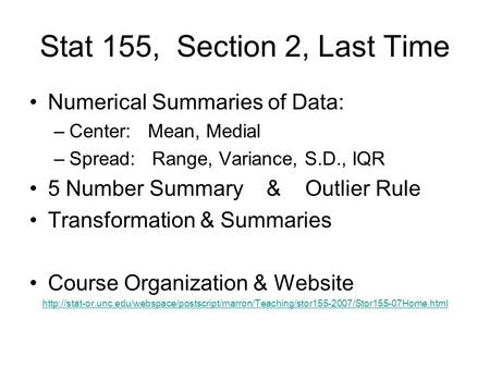 Stat 155, Section 2, Last Time Numerical Summaries of Data: –Center: Mean, Medial –Spread: Range, Variance, S.D., IQR 5 Number Summary & Outlier Rule Transformation.