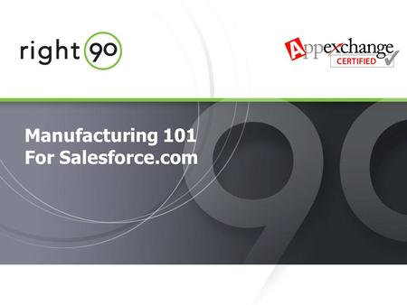 © 2005 Right90, Inc. All rights reserved. Manufacturing 101 For Salesforce.com.