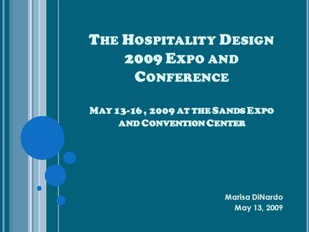 T HE H OSPITALITY D ESIGN 2009 E XPO AND C ONFERENCE M AY 13-16, 2009 AT THE S ANDS E XPO AND C ONVENTION C ENTER Marisa DiNardo May 13, 2009.