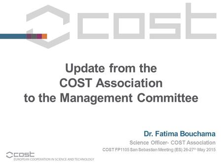 Update from the COST Association to the Management Committee Dr. Fatima Bouchama Science Officer- COST Association COST FP1105 San Sebastian Meeting (ES)